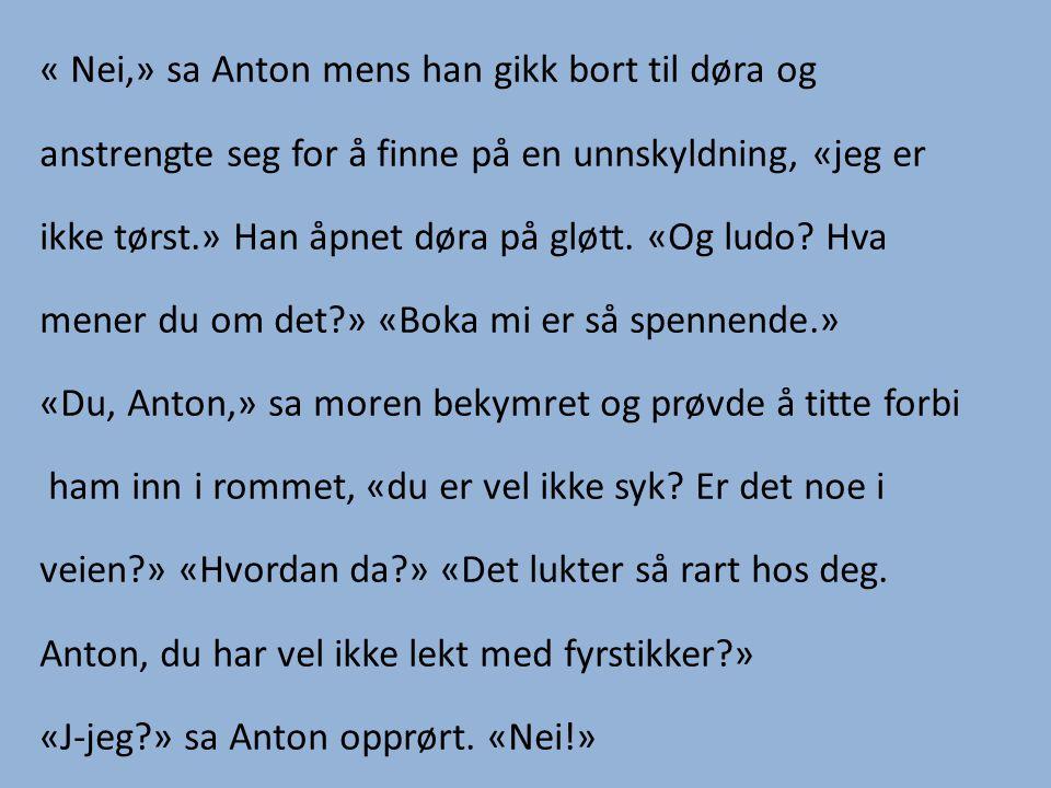 « Nei,» sa Anton mens han gikk bort til døra og anstrengte seg for å finne på en unnskyldning, «jeg er ikke tørst.» Han åpnet døra på gløtt.