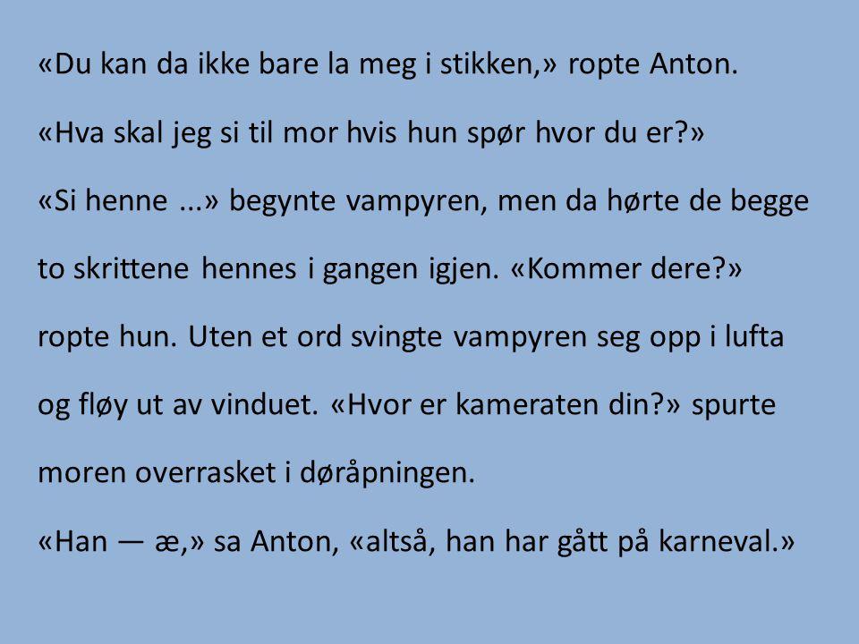 «Du kan da ikke bare la meg i stikken,» ropte Anton. «Hva skal jeg si til mor hvis hun spør hvor du er?» «Si henne...» begynte vampyren, men da hørte