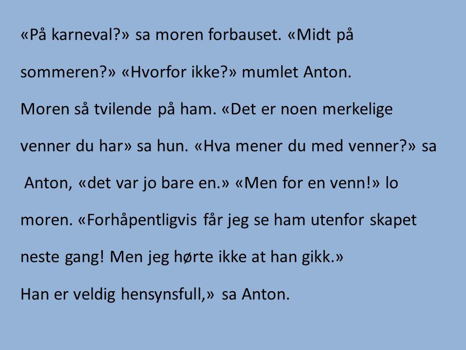 «På karneval » sa moren forbauset. «Midt på sommeren » «Hvorfor ikke » mumlet Anton.