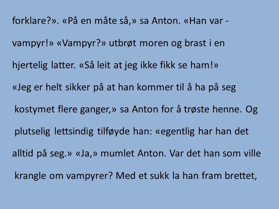 forklare?». «På en måte så,» sa Anton. «Han var - vampyr!» «Vampyr?» utbrøt moren og brast i en hjertelig latter. «Så leit at jeg ikke fikk se ham!» «