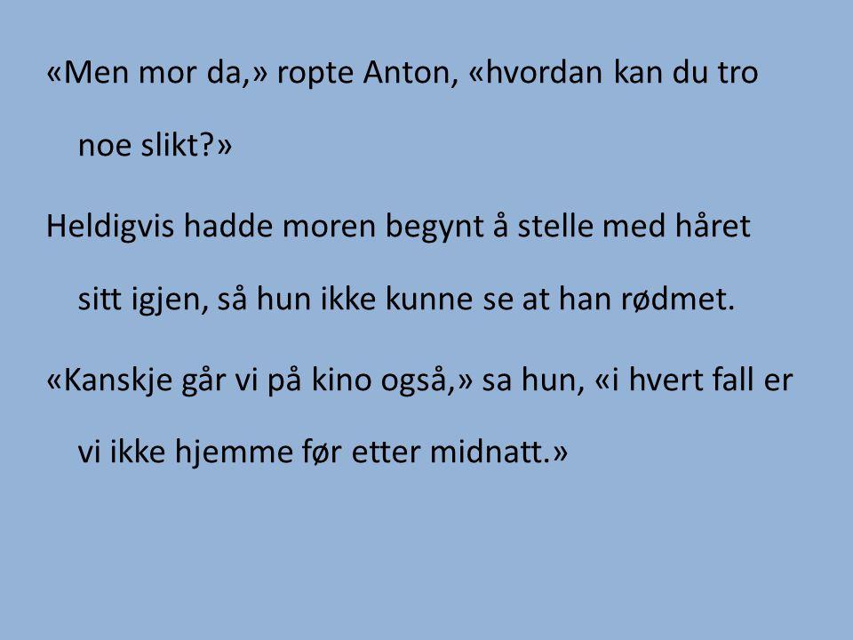 «Men mor da,» ropte Anton, «hvordan kan du tro noe slikt?» Heldigvis hadde moren begynt å stelle med håret sitt igjen, så hun ikke kunne se at han rød