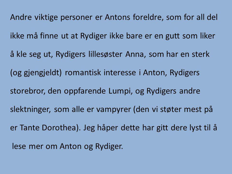 Andre viktige personer er Antons foreldre, som for all del ikke må finne ut at Rydiger ikke bare er en gutt som liker å kle seg ut, Rydigers lillesøster Anna, som har en sterk (og gjengjeldt) romantisk interesse i Anton, Rydigers storebror, den oppfarende Lumpi, og Rydigers andre slektninger, som alle er vampyrer (den vi støter mest på er Tante Dorothea).