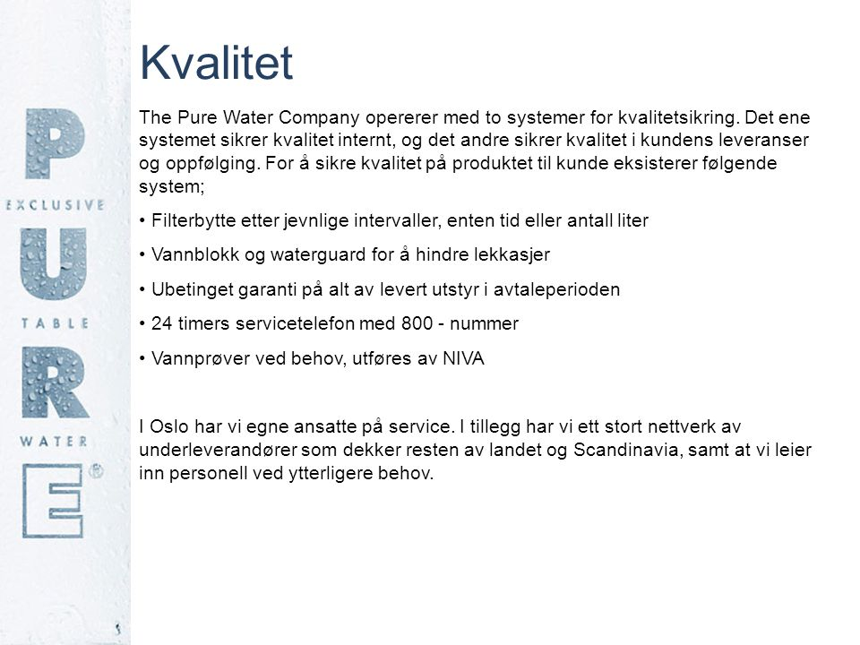 Kvalitet The Pure Water Company opererer med to systemer for kvalitetsikring. Det ene systemet sikrer kvalitet internt, og det andre sikrer kvalitet i