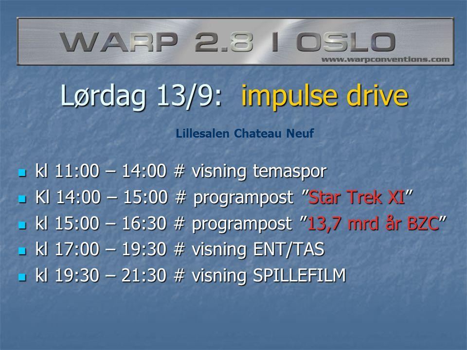 Lørdag 13/9: impulse drive  kl 11:00 – 14:00 # visning temaspor  Kl 14:00 – 15:00 # programpost Star Trek XI  kl 15:00 – 16:30 # programpost 13,7 mrd år BZC  kl 17:00 – 19:30 # visning ENT/TAS  kl 19:30 – 21:30 # visning SPILLEFILM Lillesalen Chateau Neuf