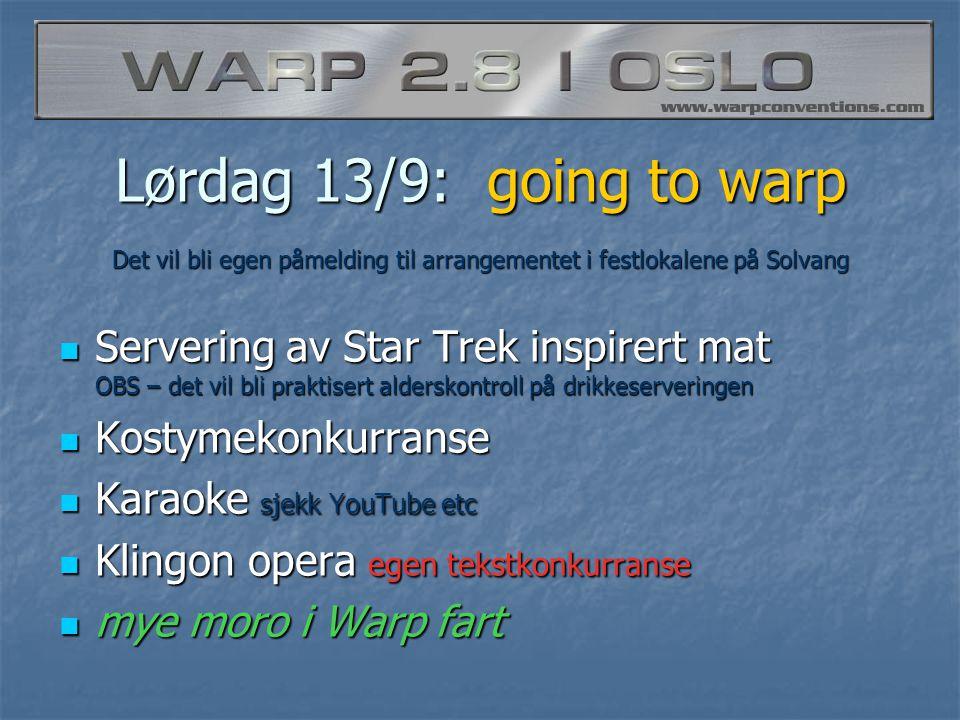 Lørdag 13/9: going to warp  Servering av Star Trek inspirert mat OBS – det vil bli praktisert alderskontroll på drikkeserveringen  Kostymekonkurranse  Karaoke sjekk YouTube etc  Klingon opera egen tekstkonkurranse  mye moro i Warp fart Det vil bli egen påmelding til arrangementet i festlokalene på Solvang