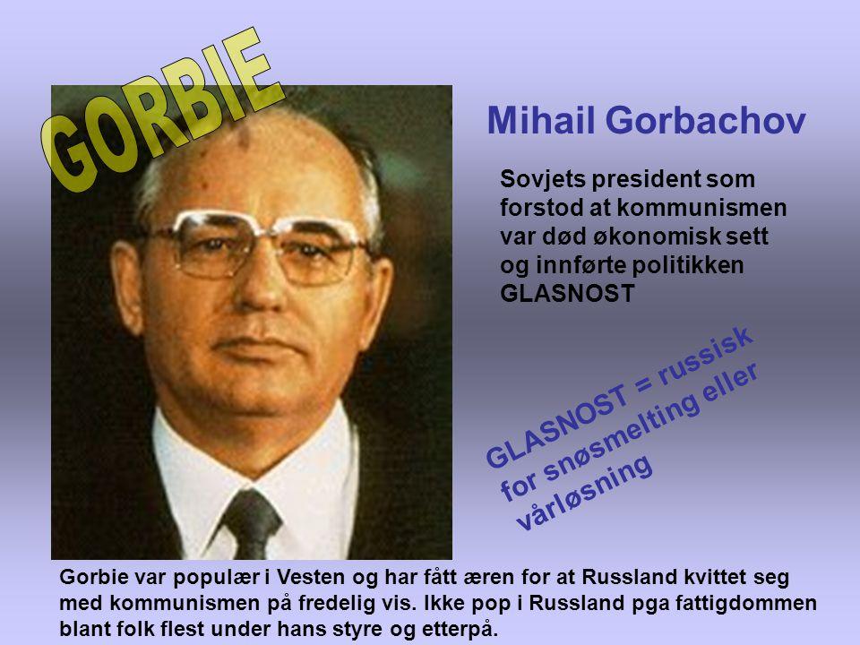 Mihail Gorbachov Sovjets president som forstod at kommunismen var død økonomisk sett og innførte politikken GLASNOST G L A S N O S T = r u s s i s k f o r s n ø s m e l t i n g e l l e r v å r l ø s n i n g Gorbie var populær i Vesten og har fått æren for at Russland kvittet seg med kommunismen på fredelig vis.