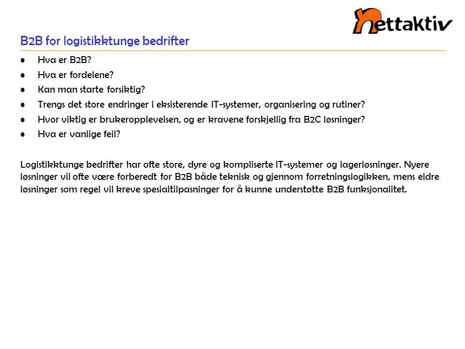 B2B for logistikktunge bedrifter •Hva er B2B? •Hva er fordelene? •Kan man starte forsiktig? •Trengs det store endringer i eksisterende IT-systemer, or