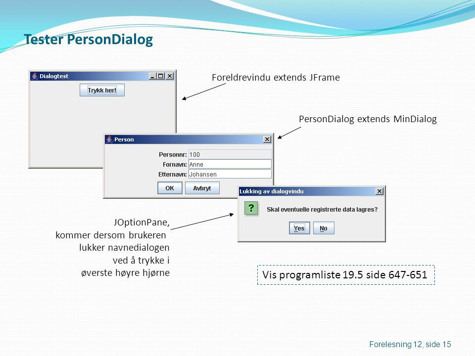 Tester PersonDialog Vis programliste 19.5 side 647-651 Foreldrevindu extends JFrame PersonDialog extends MinDialog JOptionPane, kommer dersom brukeren lukker navnedialogen ved å trykke i øverste høyre hjørne Forelesning 12, side 15