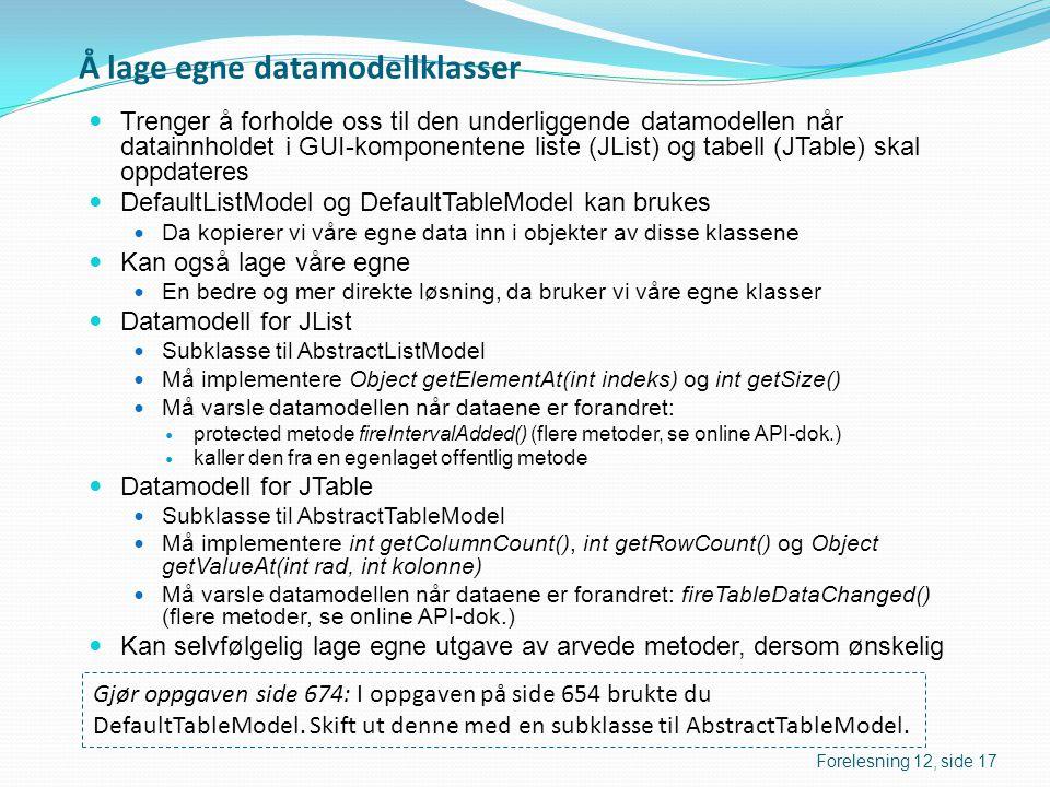 Å lage egne datamodellklasser  Trenger å forholde oss til den underliggende datamodellen når datainnholdet i GUI-komponentene liste (JList) og tabell (JTable) skal oppdateres  DefaultListModel og DefaultTableModel kan brukes  Da kopierer vi våre egne data inn i objekter av disse klassene  Kan også lage våre egne  En bedre og mer direkte løsning, da bruker vi våre egne klasser  Datamodell for JList  Subklasse til AbstractListModel  Må implementere Object getElementAt(int indeks) og int getSize()  Må varsle datamodellen når dataene er forandret:  protected metode fireIntervalAdded() (flere metoder, se online API-dok.)  kaller den fra en egenlaget offentlig metode  Datamodell for JTable  Subklasse til AbstractTableModel  Må implementere int getColumnCount(), int getRowCount() og Object getValueAt(int rad, int kolonne)  Må varsle datamodellen når dataene er forandret: fireTableDataChanged() (flere metoder, se online API-dok.)  Kan selvfølgelig lage egne utgave av arvede metoder, dersom ønskelig Gjør oppgaven side 674: I oppgaven på side 654 brukte du DefaultTableModel.