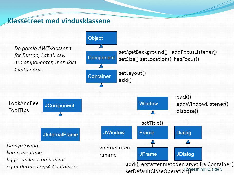 Vinduslyttere  Hittil  setDefaultCloseOperation(JFrame.EXIT_ON_CLOSE);  Av og til trenger vi selv å kontrollere lukkingen, for eksempel dersom filer skal lukkes:  setDefaultCloseOperation(WindowConstants.DO_NOTHING_ON_CLOSE);  Interface java.awt.event.WindowListener: void windowActivated(WindowEvent hendelse); void windowClosed(WindowEvent hendelse); void windowClosing(WindowEvent hendelse); void windowDeactivated(WindowEvent hendelse); void windowDeiconified(WindowEvent hendelse); void windowIconified(WindowEvent hendelse); void windowOpened(WindowEvent hendelse); Forelesning 12, side 6