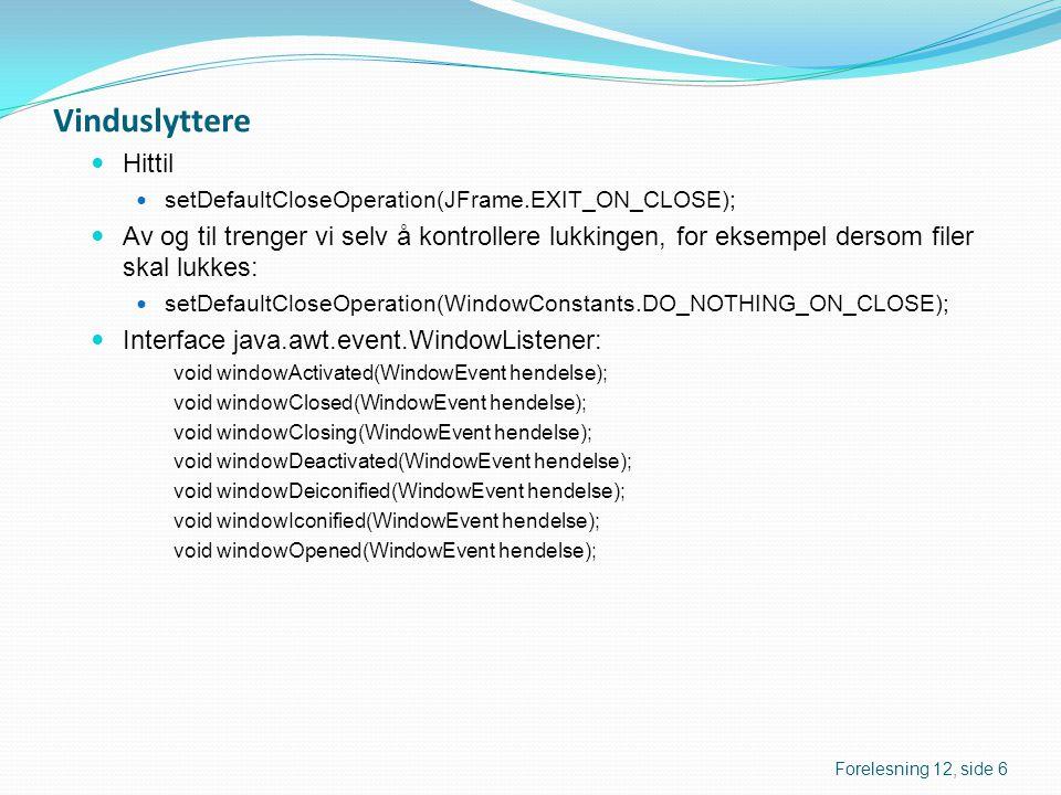 Klassen WindowAdapter  Et vinduslytterobjekt må tilhøre en klasse som implementerer interfacet WindowListener  Vanligvis er de fleste metodene tomme  Det er derfor laget en adapter-klasse (gjelder alle awt-lytter-interface med mer enn én metode): package java.awt.event; public abstract class WindowAdapter implements WindowListener { public void windowOpened(WindowEvent hendelse) {} public void windowClosing(WindowEvent hendelse) {} //...