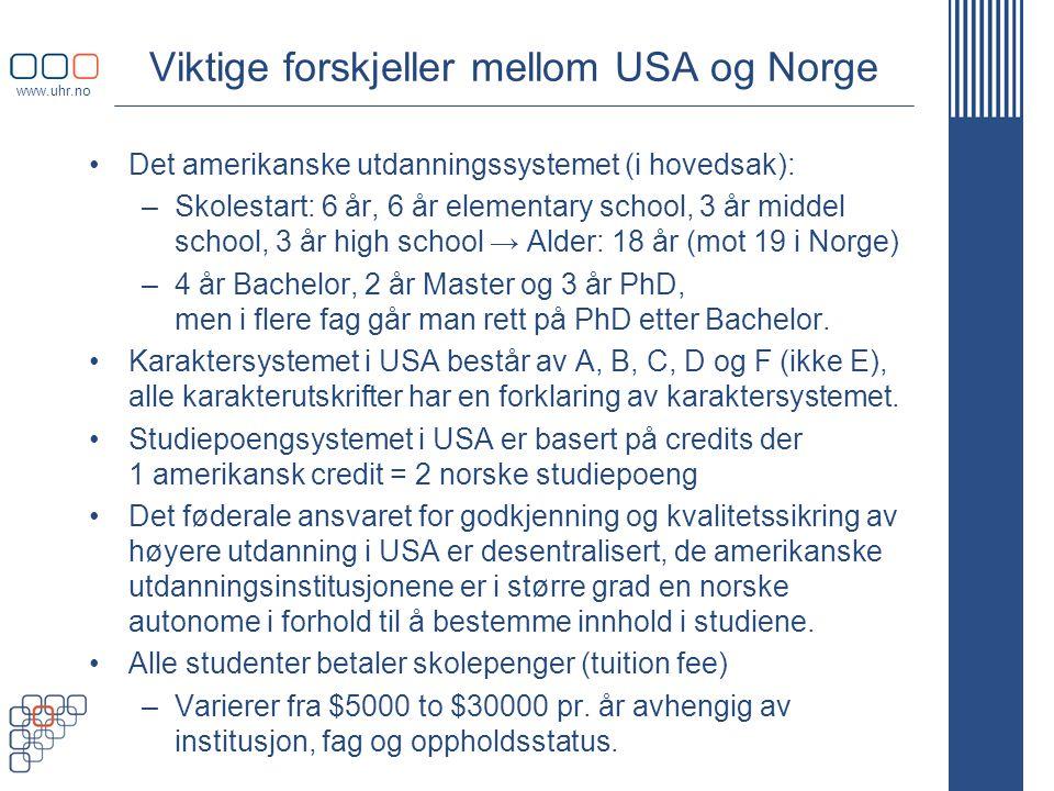 www.uhr.no Viktige forskjeller mellom USA og Norge •Det amerikanske utdanningssystemet (i hovedsak): –Skolestart: 6 år, 6 år elementary school, 3 år middel school, 3 år high school → Alder: 18 år (mot 19 i Norge) –4 år Bachelor, 2 år Master og 3 år PhD, men i flere fag går man rett på PhD etter Bachelor.