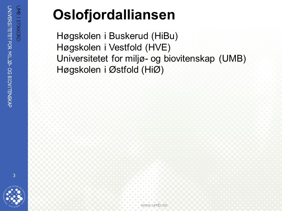 UNIVERSITETET FOR MILJØ- OG BIOVITENSKAP www.umb.no UMB I STIKKORD 4 UMB + HiØ + HVE + HiBu Ca 1100 bachelor (ingeniør) studenter Ca 450 master (hovedsak siv.