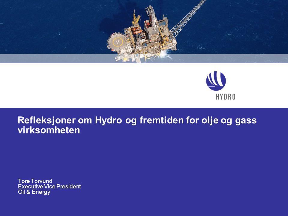Refleksjoner om Hydro og fremtiden for olje og gass virksomheten Tore Torvund Executive Vice President Oil & Energy