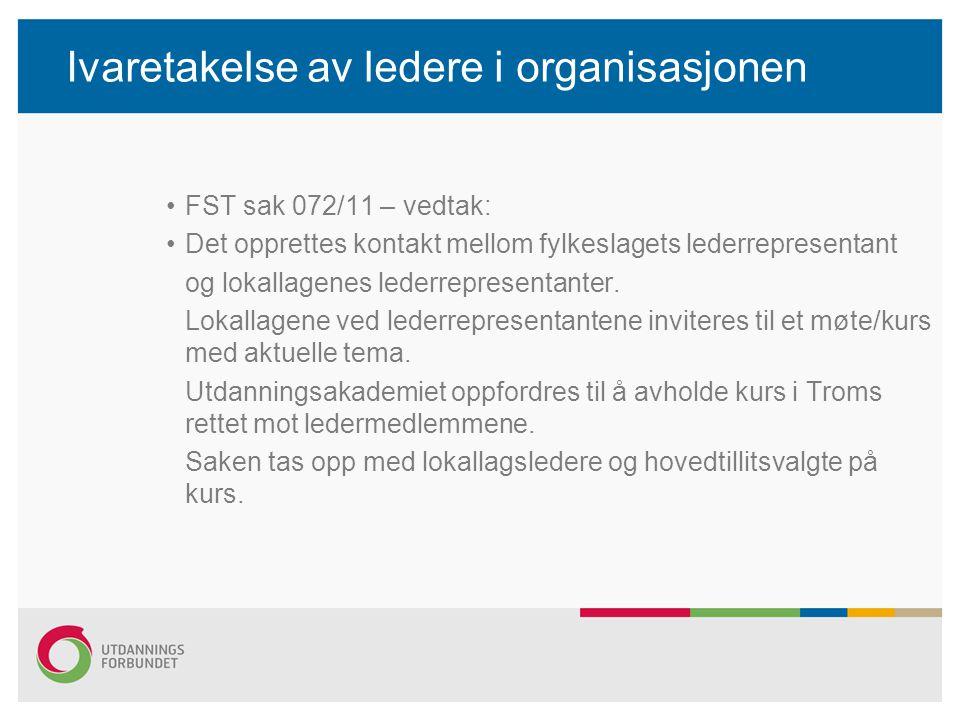 Ivaretakelse av ledere i organisasjonen •FST sak 072/11 – vedtak: •Det opprettes kontakt mellom fylkeslagets lederrepresentant og lokallagenes lederre