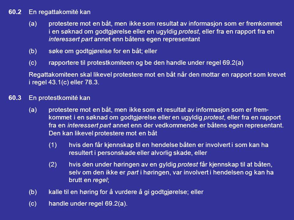 DEL 5 PROTESTER, GODTGJØRELSER; HØRINGER, DÅRLIG OPPFØRSEL OG APPELLER SEKSJON A PROTESTER; GODTGJØRELSE; REGEL 69 60RETT TIL Å PROTESTERE; RETT TIL Å SØKE OM GODT- GJØRELSE ELLER HANDLINGER UNDER REGEL 69 60.1En båt kan (a)protestere mot en annen båt, men ikke for et påstått brudd på en regel i Del 2 eller regel 31 med mindre den var involvert i eller så hendelsen; eller (b)søke om godtgjørelse.