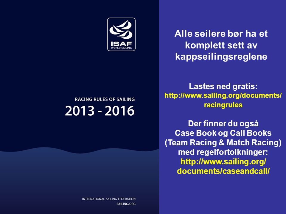 Lastes ned gratis: http://www.sailing.org/documents/ racingrules Der finner du også Case Book og Call Books (Team Racing & Match Racing) med regelfortolkninger: http://www.sailing.org/ documents/caseandcall/ Alle seilere bør ha et komplett sett av kappseilingsreglene
