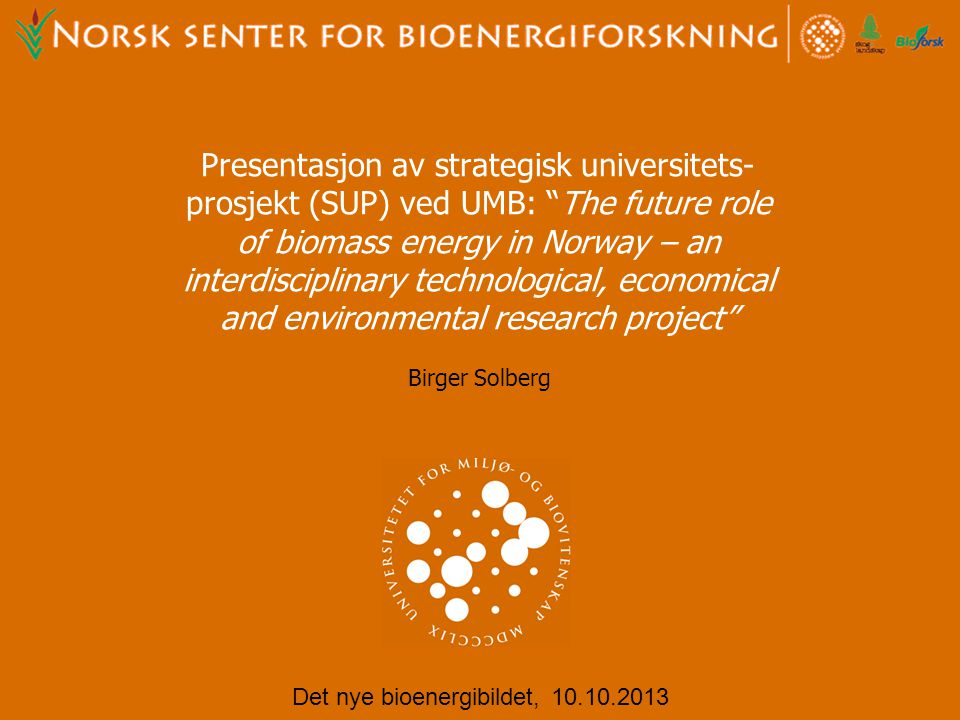 "Presentasjon av strategisk universitets- prosjekt (SUP) ved UMB: ""The future role of biomass energy in Norway – an interdisciplinary technological, ec"