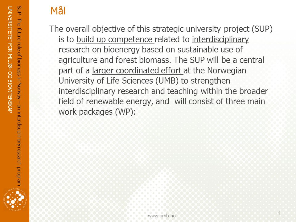 UNIVERSITETET FOR MILJØ- OG BIOVITENSKAP www.umb.no Mål The overall objective of this strategic university-project (SUP) is to build up competence related to interdisciplinary research on bioenergy based on sustainable use of agriculture and forest biomass.
