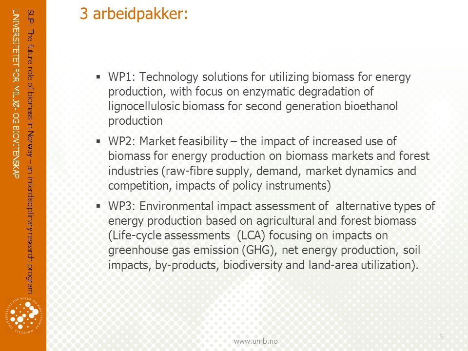 UNIVERSITETET FOR MILJØ- OG BIOVITENSKAP   3 arbeidpakker:  WP1: Technology solutions for utilizing biomass for energy production, with focus on enzymatic degradation of lignocellulosic biomass for second generation bioethanol production  WP2: Market feasibility – the impact of increased use of biomass for energy production on biomass markets and forest industries (raw-fibre supply, demand, market dynamics and competition, impacts of policy instruments)  WP3: Environmental impact assessment of alternative types of energy production based on agricultural and forest biomass (Life-cycle assessments (LCA) focusing on impacts on greenhouse gas emission (GHG), net energy production, soil impacts, by-products, biodiversity and land-area utilization).