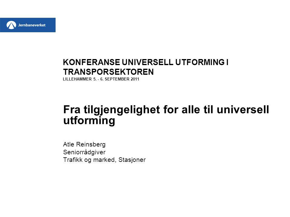 KONFERANSE UNIVERSELL UTFORMING I TRANSPORSEKTOREN LILLEHAMMER 5. - 6. SEPTEMBER 2011 Fra tilgjengelighet for alle til universell utforming Atle Reins