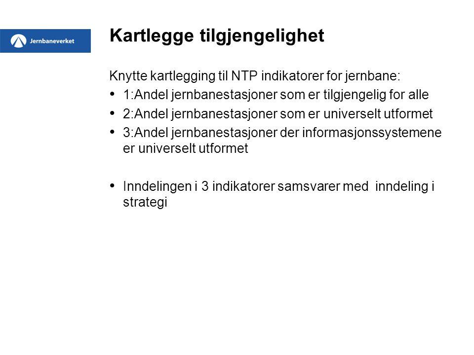 Kartlegge tilgjengelighet Knytte kartlegging til NTP indikatorer for jernbane: • 1:Andel jernbanestasjoner som er tilgjengelig for alle • 2:Andel jern