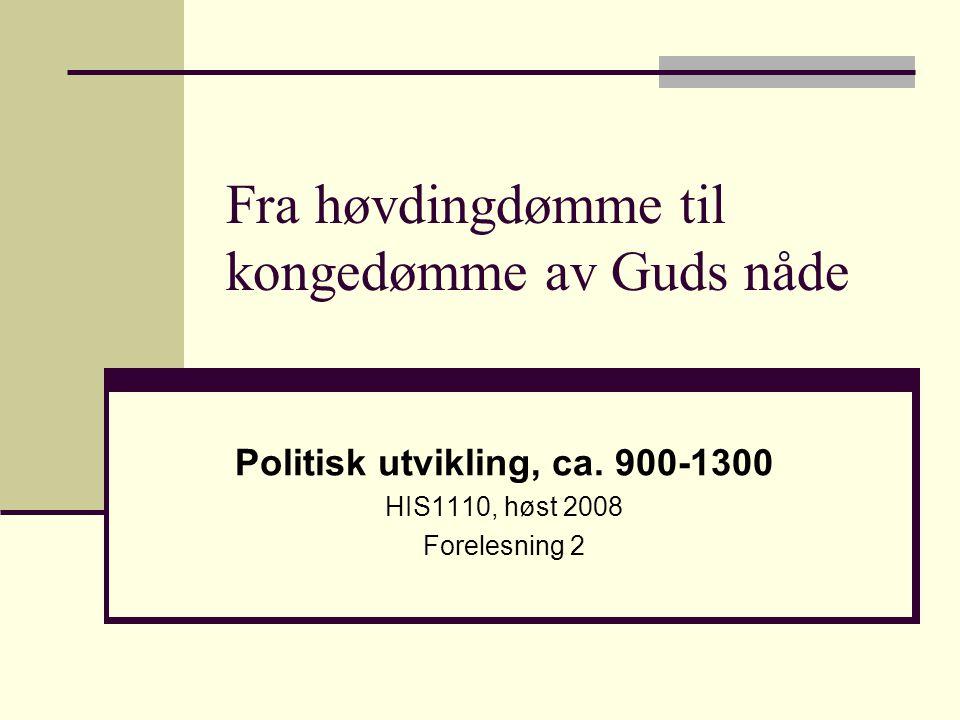 Fra høvdingdømme til kongedømme av Guds nåde Politisk utvikling, ca. 900-1300 HIS1110, høst 2008 Forelesning 2