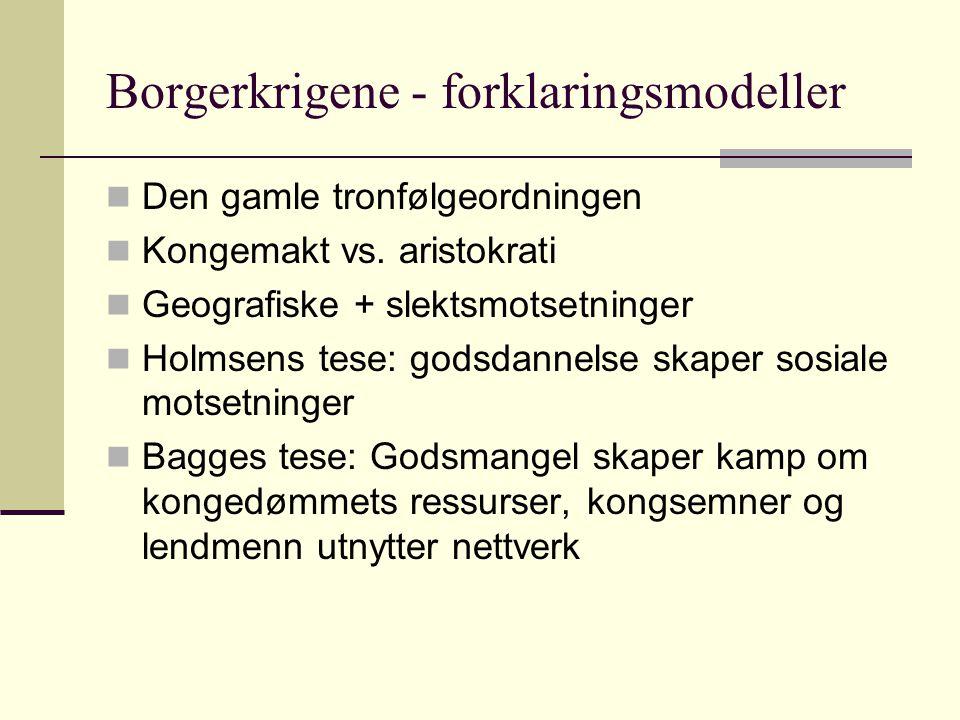 Borgerkrigene - forklaringsmodeller  Den gamle tronfølgeordningen  Kongemakt vs. aristokrati  Geografiske + slektsmotsetninger  Holmsens tese: god