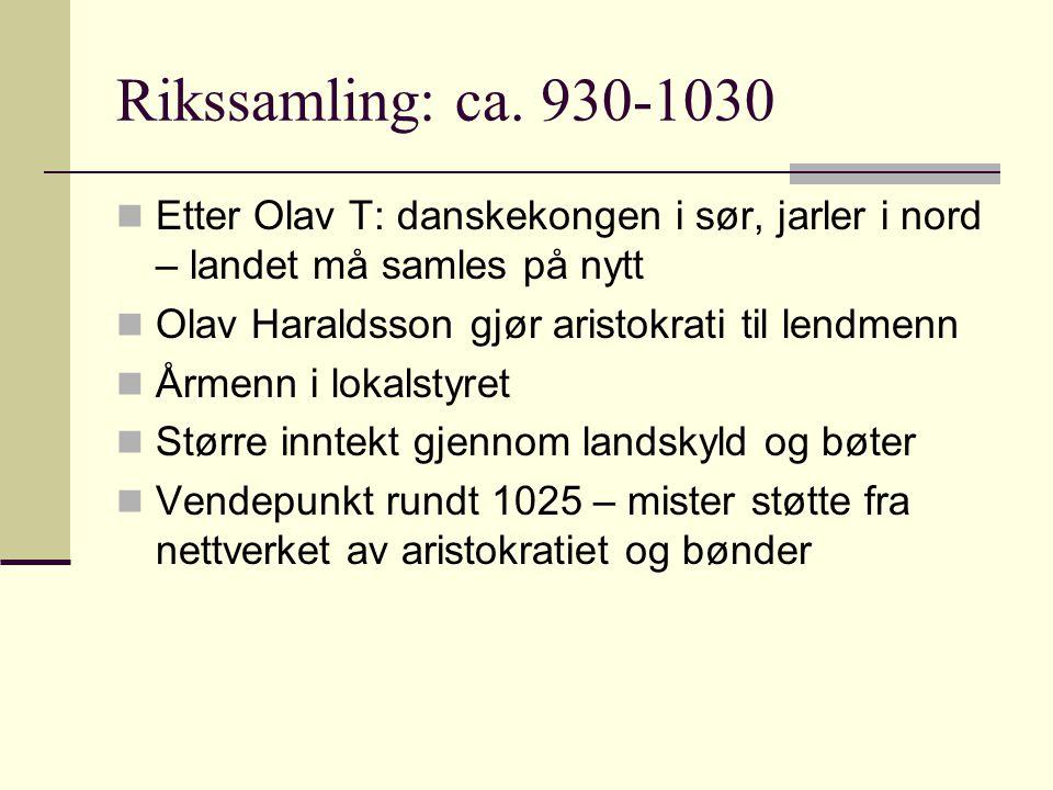 Rikssamling: ca. 930-1030  Etter Olav T: danskekongen i sør, jarler i nord – landet må samles på nytt  Olav Haraldsson gjør aristokrati til lendmenn