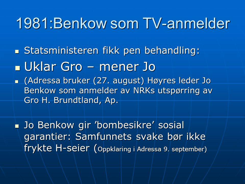 1981:Benkow som TV-anmelder  Statsministeren fikk pen behandling:  Uklar Gro – mener Jo  (Adressa bruker (27. august) Høyres leder Jo Benkow som an