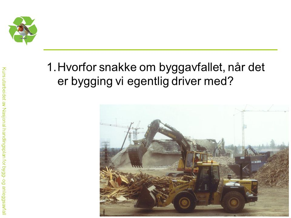 Kurs utarbeidet av Nasjonal handlingsplan for bygg- og anleggsavfall 1.Hvorfor snakke om byggavfallet, når det er bygging vi egentlig driver med