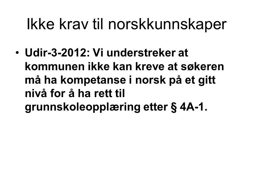 Ikke krav til norskkunnskaper •Udir-3-2012: Vi understreker at kommunen ikke kan kreve at søkeren må ha kompetanse i norsk på et gitt nivå for å ha rett til grunnskoleopplæring etter § 4A-1.