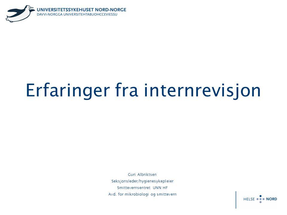 Erfaringer fra internrevisjon Guri Albriktsen Seksjonsleder/hygienesykepleier Smittevernsentret UNN HF Avd. for mikrobiologi og smittevern
