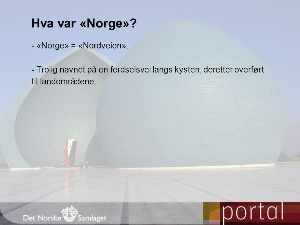 - «Norge» = «Nordveien». - Trolig navnet på en ferdselsvei langs kysten, deretter overført til landområdene. Hva var «Norge»?