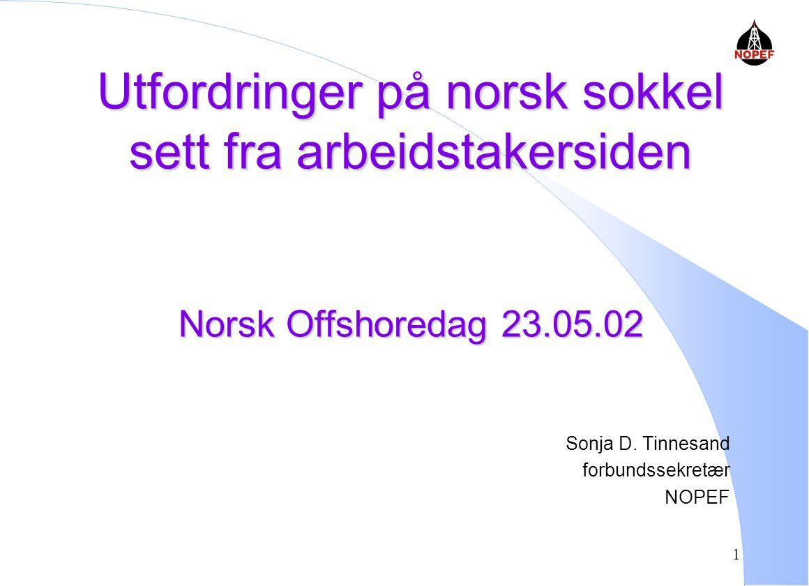 1 Utfordringer på norsk sokkel sett fra arbeidstakersiden Norsk Offshoredag 23.05.02 Sonja D.