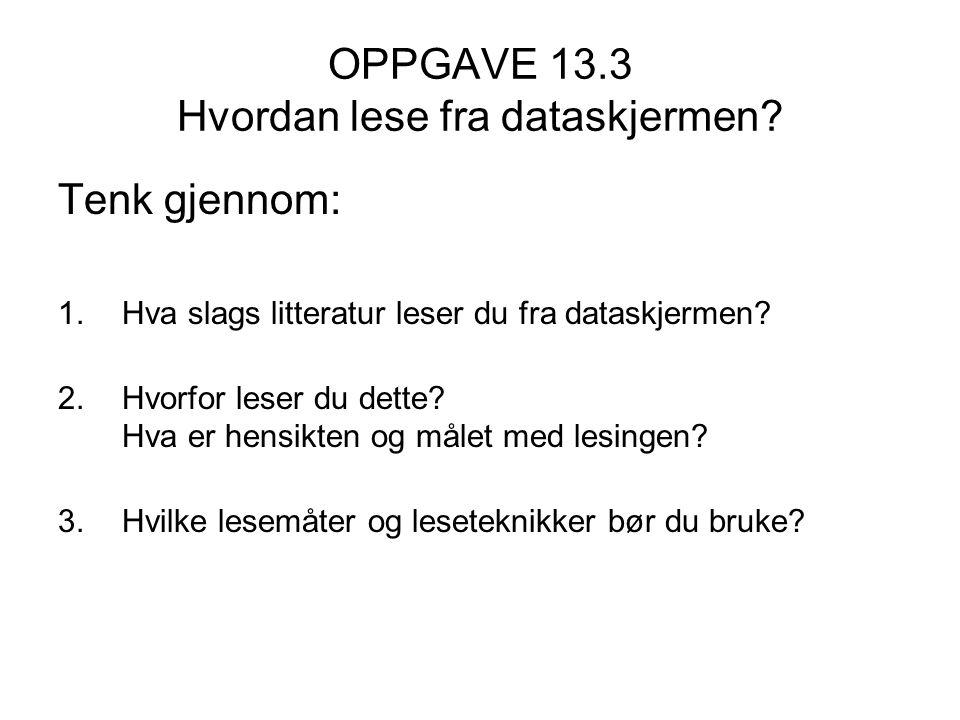 OPPGAVE 13.3 Hvordan lese fra dataskjermen? Tenk gjennom: 1.Hva slags litteratur leser du fra dataskjermen? 2.Hvorfor leser du dette? Hva er hensikten