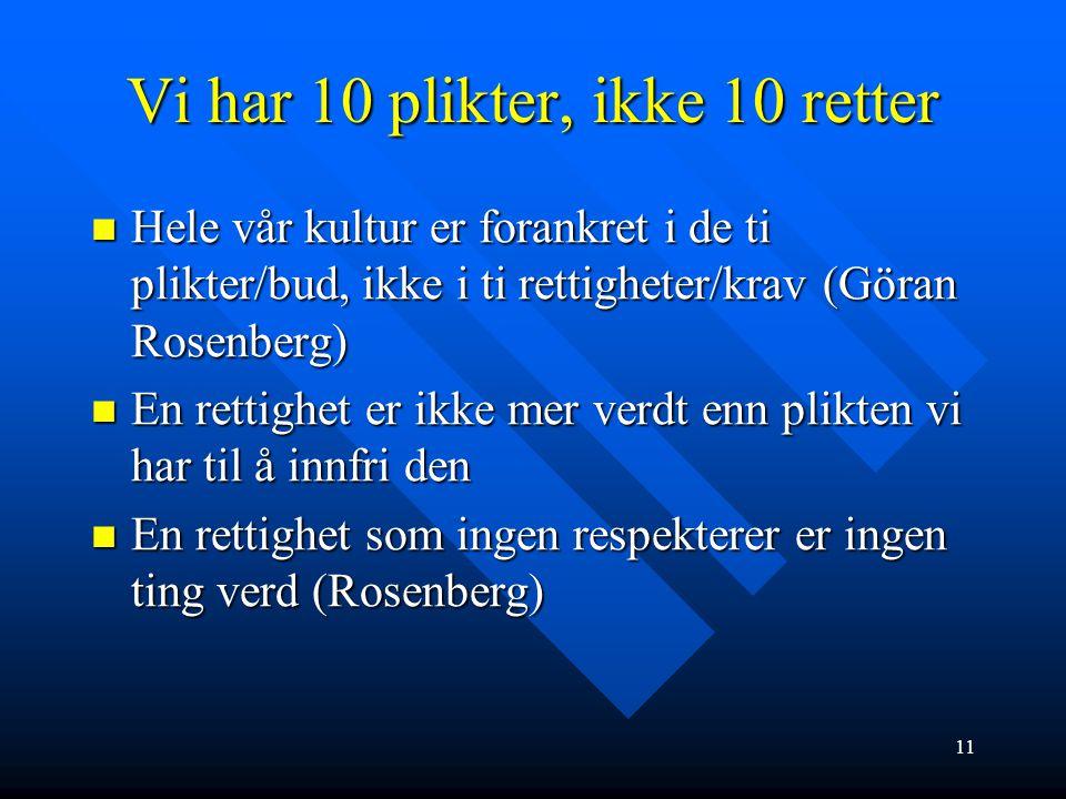 11 Vi har 10 plikter, ikke 10 retter  Hele vår kultur er forankret i de ti plikter/bud, ikke i ti rettigheter/krav (Göran Rosenberg)  En rettighet e
