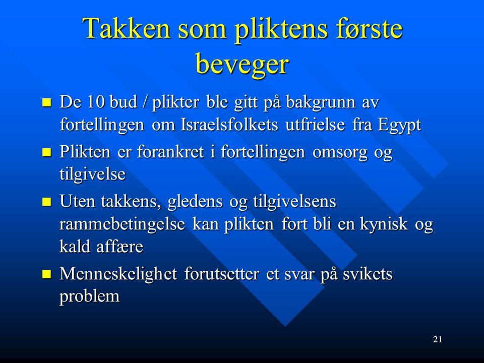 21 Takken som pliktens første beveger  De 10 bud / plikter ble gitt på bakgrunn av fortellingen om Israelsfolkets utfrielse fra Egypt  Plikten er fo