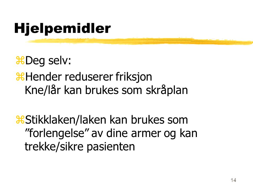 14 Hjelpemidler zDeg selv: zHender reduserer friksjon Kne/lår kan brukes som skråplan zStikklaken/laken kan brukes som forlengelse av dine armer og kan trekke/sikre pasienten