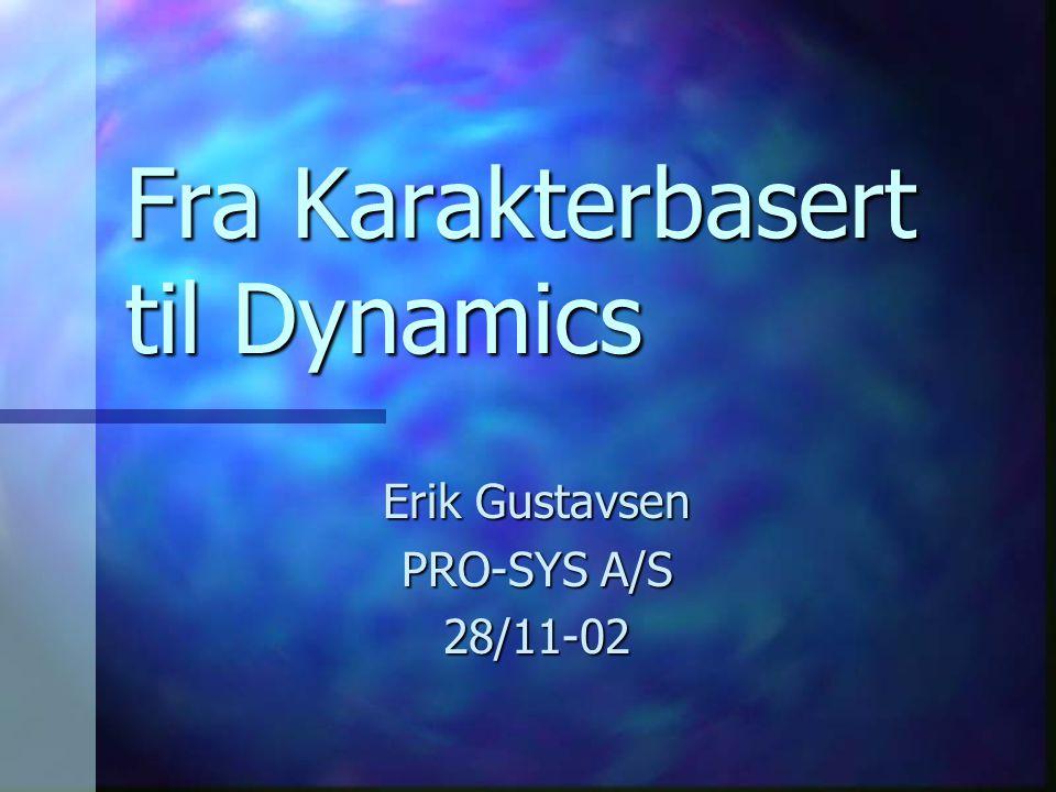 Fra Karakterbasert til Dynamics Erik Gustavsen PRO-SYS A/S 28/11-02