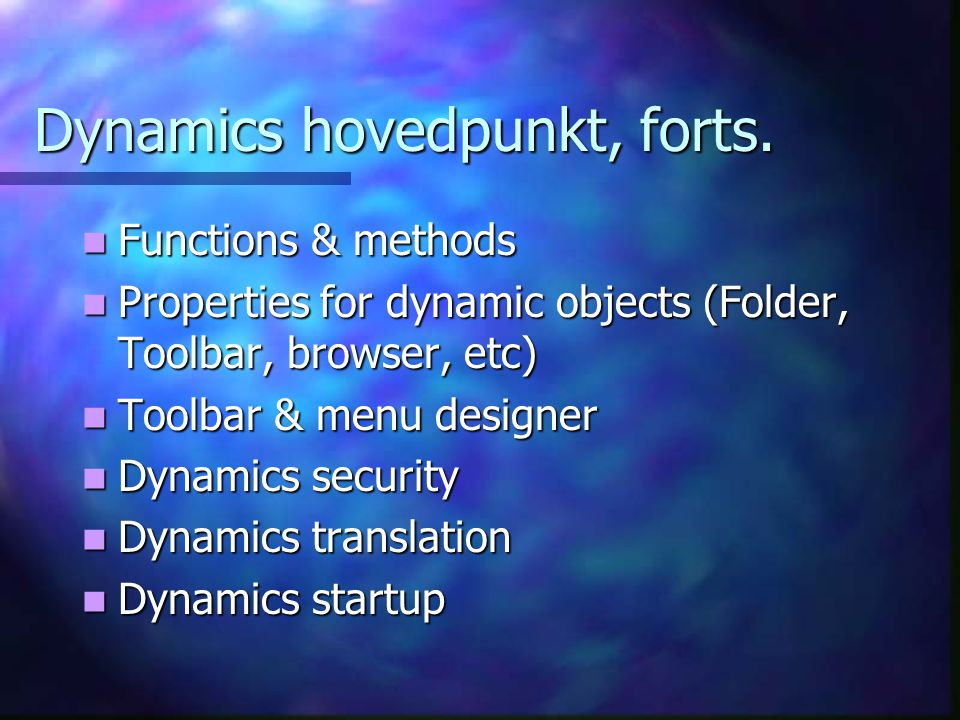 Dynamics hovedpunkt, forts.  Functions & methods  Properties for dynamic objects (Folder, Toolbar, browser, etc)  Toolbar & menu designer  Dynamic