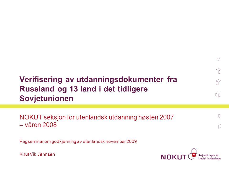 Verifisering av utdanningsdokumenter fra Russland og 13 land i det tidligere Sovjetunionen NOKUT seksjon for utenlandsk utdanning høsten 2007 – våren