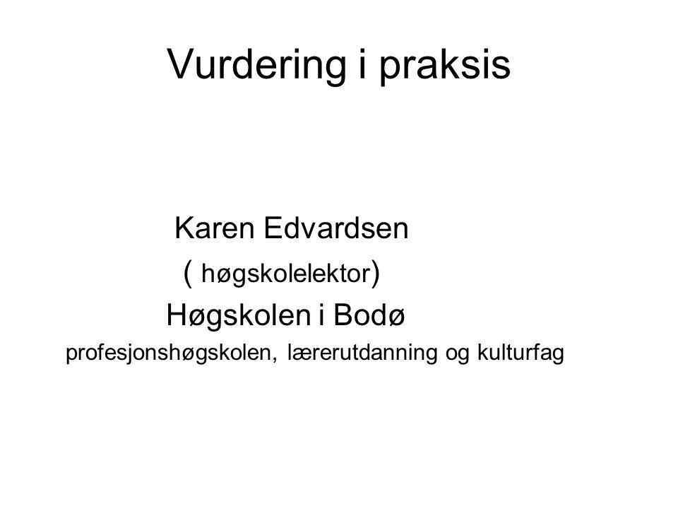 Vurdering i praksis Karen Edvardsen ( høgskolelektor ) Høgskolen i Bodø profesjonshøgskolen, lærerutdanning og kulturfag