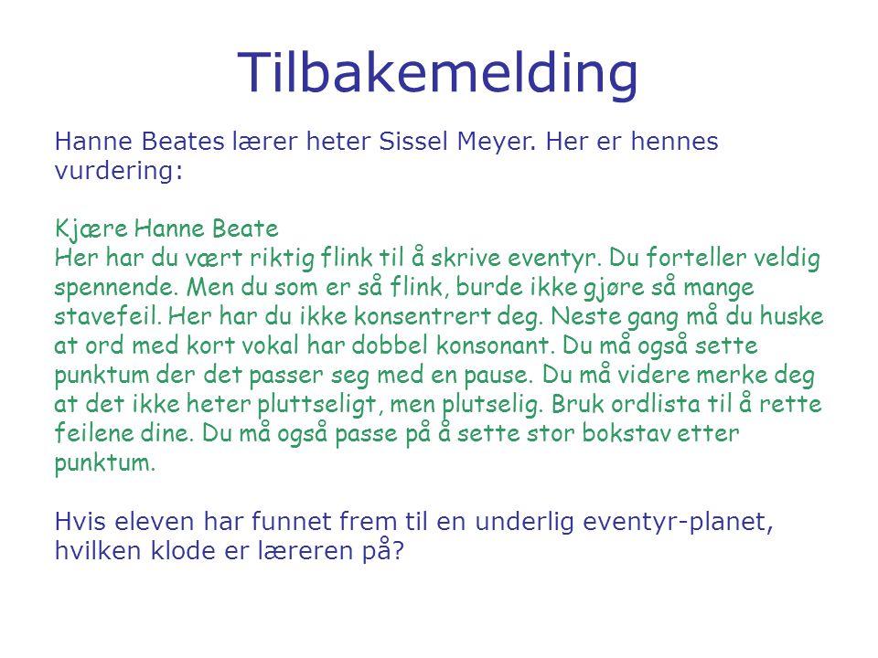 Tilbakemelding Hanne Beates lærer heter Sissel Meyer. Her er hennes vurdering: Kjære Hanne Beate Her har du vært riktig flink til å skrive eventyr. Du