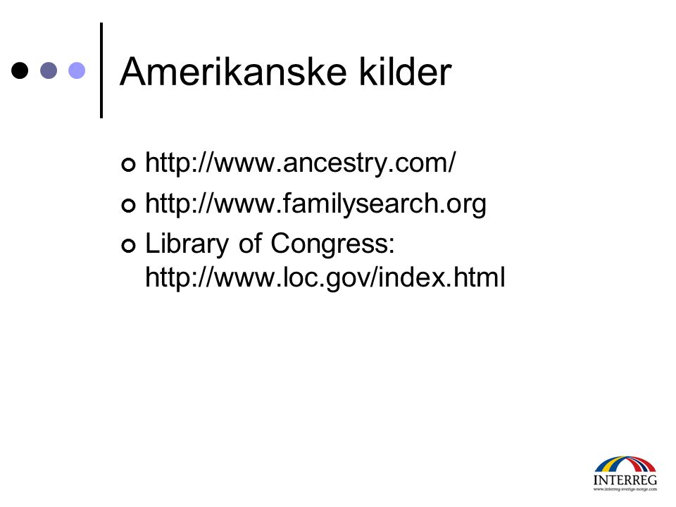 Amerikanske kilder http://www.ancestry.com/ http://www.familysearch.org Library of Congress: http://www.loc.gov/index.html