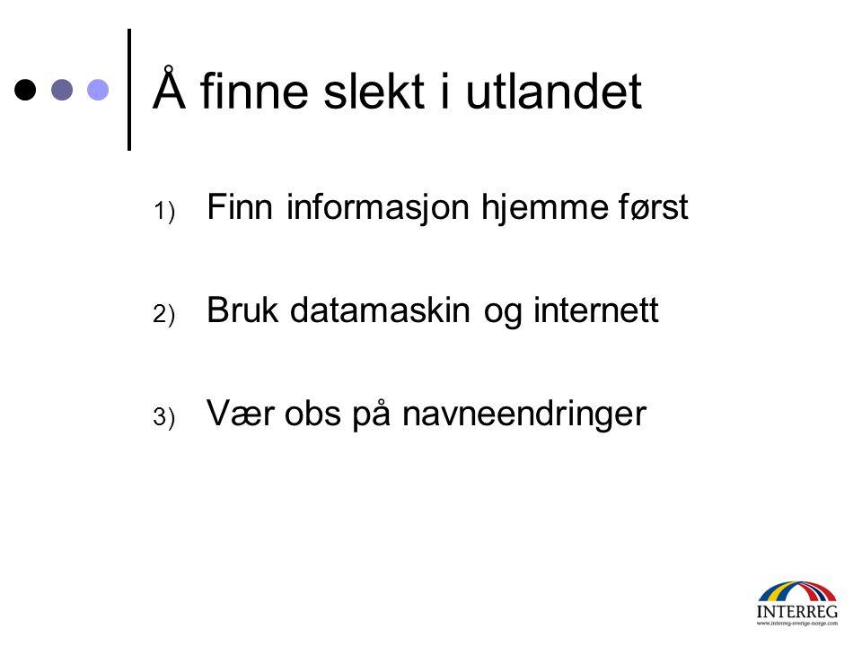 Å finne slekt i utlandet 1) Finn informasjon hjemme først 2) Bruk datamaskin og internett 3) Vær obs på navneendringer