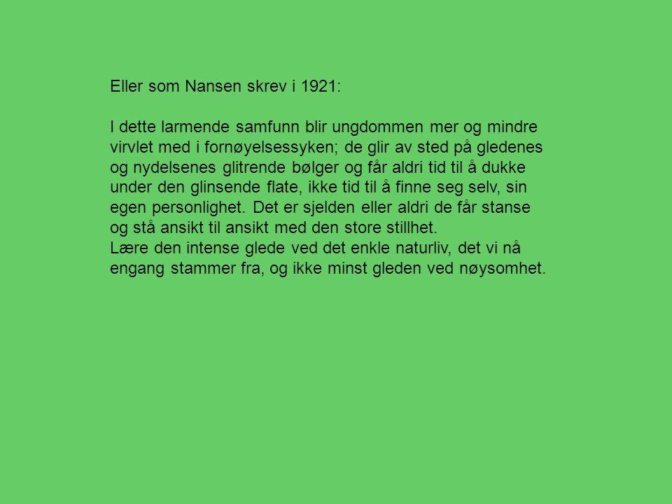Eller som Nansen skrev i 1921: I dette larmende samfunn blir ungdommen mer og mindre virvlet med i fornøyelsessyken; de glir av sted på gledenes og nydelsenes glitrende bølger og får aldri tid til å dukke under den glinsende flate, ikke tid til å finne seg selv, sin egen personlighet.