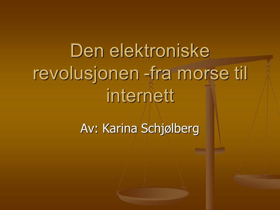 Den elektroniske revolusjonen -fra morse til internett Av: Karina Schjølberg