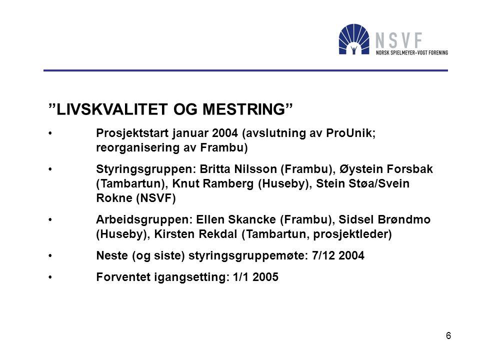6 LIVSKVALITET OG MESTRING • Prosjektstart januar 2004 (avslutning av ProUnik; reorganisering av Frambu) • Styringsgruppen: Britta Nilsson (Frambu), Øystein Forsbak (Tambartun), Knut Ramberg (Huseby), Stein Støa/Svein Rokne (NSVF) • Arbeidsgruppen: Ellen Skancke (Frambu), Sidsel Brøndmo (Huseby), Kirsten Rekdal (Tambartun, prosjektleder) • Neste (og siste) styringsgruppemøte: 7/12 2004 • Forventet igangsetting: 1/1 2005