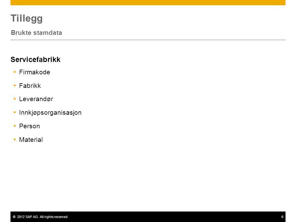 ©2012 SAP AG. All rights reserved.6 Tillegg Brukte stamdata Servicefabrikk  Firmakode  Fabrikk  Leverandør  Innkjøpsorganisasjon  Person  Materi